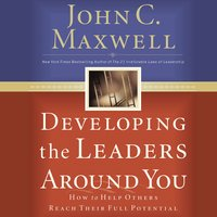 Developing the Leaders Around You: How to Help Others Reach Their Full Potential - John C. Maxwell