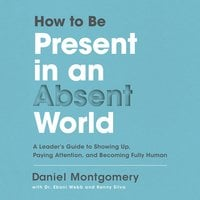 How to Be Present in an Absent World: A Leader's Guide to Showing Up, Paying Attention, and Becoming Fully Human - Daniel Montgomery
