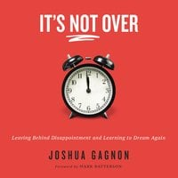 It's Not Over: Leaving Behind Disappointment and Learning to Dream Again - Joshua Gagnon