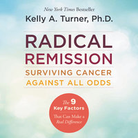 Radical Remission: Surviving Cancer Against All Odds - Kelly A. Turner