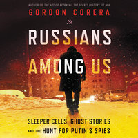 Russians Among Us: Sleeper Cells, Ghost Stories, and the Hunt for Putin's Spies - Gordon Corera