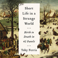 Short Life in a Strange World: Birth to Death in 42 Panels - Toby Ferris
