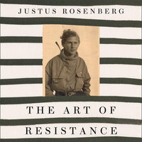 The Art of Resistance: My Four Years in the French Underground - Justus Rosenberg
