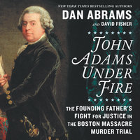 John Adams Under Fire: The Founding Father's Fight for Justice in the Boston Massacre Murder Trial - David Fisher, Dan Abrams