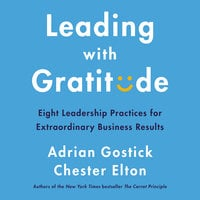 Leading with Gratitude: Eight Leadership Practices for Extraordinary Business Results - Adrian Gostick, Chester Elton