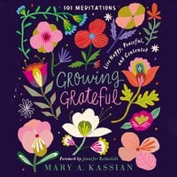 Growing Grateful: Live Happy, Peaceful, and Contented - Mary A. Kassian