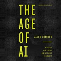 The Age of AI: Artificial Intelligence and the Future of Humanity - Jason Thacker