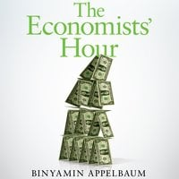 The Economists' Hour: How the False Prophets of Free Markets Fractured Our Society - Binyamin Appelbaum