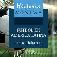 Historia mínima. El futbol en América Latina - Pablo Alabarces