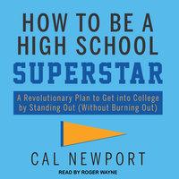 How to Be a High School Superstar - Cal Newport