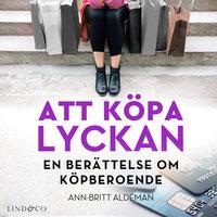 Att köpa lyckan: En berättelse om köpberoende - Ann-Britt Aldeman