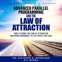 Advanced Parallel Programming: How to Share the Law of Attraction and Bring Abundance to the People You Love - RJ Banks, Richard Nongard