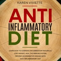 Anti Inflammatory Diet: Learn How to Eliminate Inflammation Naturally, Lose Weight, Heal the Immune System, Prevent Degenerative Disease With Anti-Inflammatory Diet - Karen Viviette