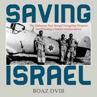 Saving Israel: The Unknown Story of Smuggling Weapons and Winning a Nation's Independence - Boaz Dvir