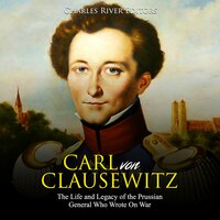 Carl von Clausewitz: The Life and Legacy of the Prussian General Who Wrote On War - Charles River Editors