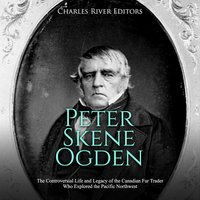 Peter Skene Ogden: The Controversial Life and Legacy of the Canadian Fur Trader Who Explored the Pacific Northwest - Charles River Editors