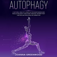 Autophagy: A Natural Healthy Lifestyle for Maintaining and Regulating Body Functions Through Intermittent Fasting and Reducing Inflammation - Joanna Greenwood