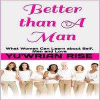 Better Than A Man: What Women Can Learn About Self, Men and Love - Yu'wrian Rise