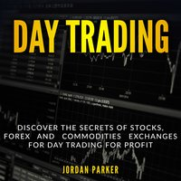 Day Trading: Discover the Secrets of Stocks, Forex and Commodities Exchanges for Day Trading for Profit - Jordan Parker