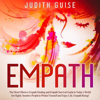 Empath: The Most Effective Empath Healing and Empath Survival Guide in Today's World for Highly Sensitive People to Protect Yourself and Enjoy Life. Empath Rising! - Judith Guise