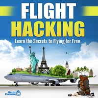 Flight Hacking: Learn the Secrets to Flying for Free - Grizzly Publishing