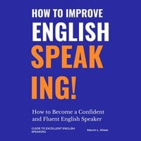 How to Improve English Speaking: How to Become a Confident and Fluent English Speaker - Marvin L Wiese