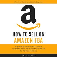 How to Sell on Amazon FBA: Step by Step Guide on How to Build a Sustainable Online Business With Amazon FBA for Absolute Beginners - David L Ross