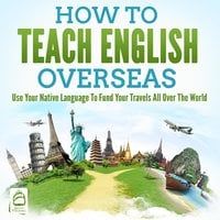How To Teach English Overseas: Use Your Native Language To Fund Your Travels All Over The World - Grizzly Publishing