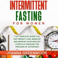 Intermittent Fasting For Women: The Complete Guide for Fast Weight Loss, Burn Fat and Improve Your Healthy Lifestyle through the Process of Autophagy - Joanna Greenwood