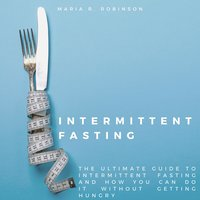Intermittent Fasting: The Ultimate Guide to Intermittent Fasting and How You Can Do It Without Getting Hungry - Maria R Robinson