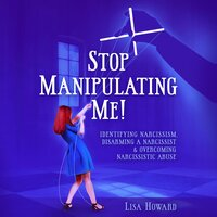 Stop Manipulating Me!: Identifying Narcissism, Disarming A Narcissist & Overcoming Narcissistic Abuse - Lisa Howard