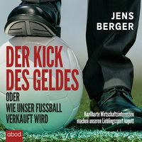 Der Kick des Geldes oder wie unser Fußball verkauft wird - Jens Berger