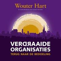 Verdraaide organisaties: Terug naar de bedoeling - Wouter Hart, Marius Buiting