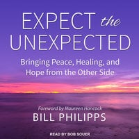 Expect the Unexpected: Bringing Peace, Healing, and Hope from the Other Side - Bill Philipps