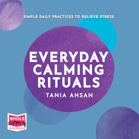 Everyday Calming Rituals: Simple Daily Practices to Reduce Stress - Tania Ahsan