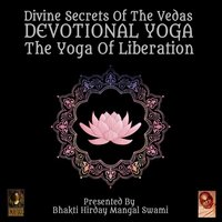 Divine Secrets Of The Vedas Devotional Yoga – The Yoga Of Liberation - Unknown