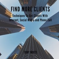Find More Clients: Techniques To Get Clients With Internet, Social Media and Phone Call - Tony White