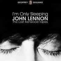 I'm Only Sleeping – John Lennon The Lost Kenwood Tapes - Geoffrey Giuliano