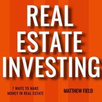 Real Estate Investing: 7 Ways To Make Money In Real Estate - Matthew Field