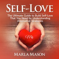Self-Love: The Ultimate Guide to Build Self-Love That You Need by Understanding Alternative Strategies - Marla Mason