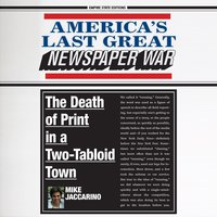 America's Last Great Newspaper War: The Death of Print in a Two-Tabloid Town - Mike Jaccarino
