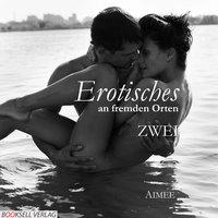 Erotisches an fremden Orten 2 - Reiselust - Aimée