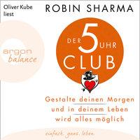 Der 5-Uhr-Club: Gestalte deinen Morgen und in deinem Leben wird alles möglich - Robin Sharma