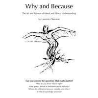 Why and Because - The Art and Science of Moral and Ethical Understanding - Lawrence Sheraton