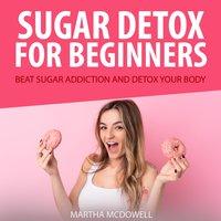 Sugar Detox for Beginners: Beat Sugar Addiction and Detox Your Body - Martha McDowell