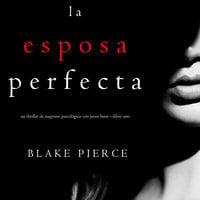 La Esposa Perfecta (Un Thriller de Suspense Psicológico con Jessie Hunt—Libro Uno) - Blake Pierce