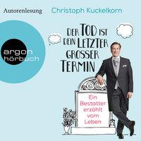 Der Tod ist dein letzter großer Termin: Ein Bestatter erzählt vom Leben - Christoph Kuckelkorn