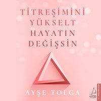 Titreşimini Yükselt Hayatın Değişsin - Ayşe Tolga