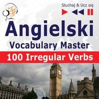 Angielski. Vocabulary Master: 100 Irregular Verbs – Elementary / Intermediate Level (Poziom podstawowy / średnio zaawansowany: A2-B2 – Słuchaj & Ucz się) - Dorota Guzik