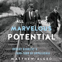 All This Marvelous Potential: Robert Kennedy's 1968 Tour of Appalachia - Matthew Algeo